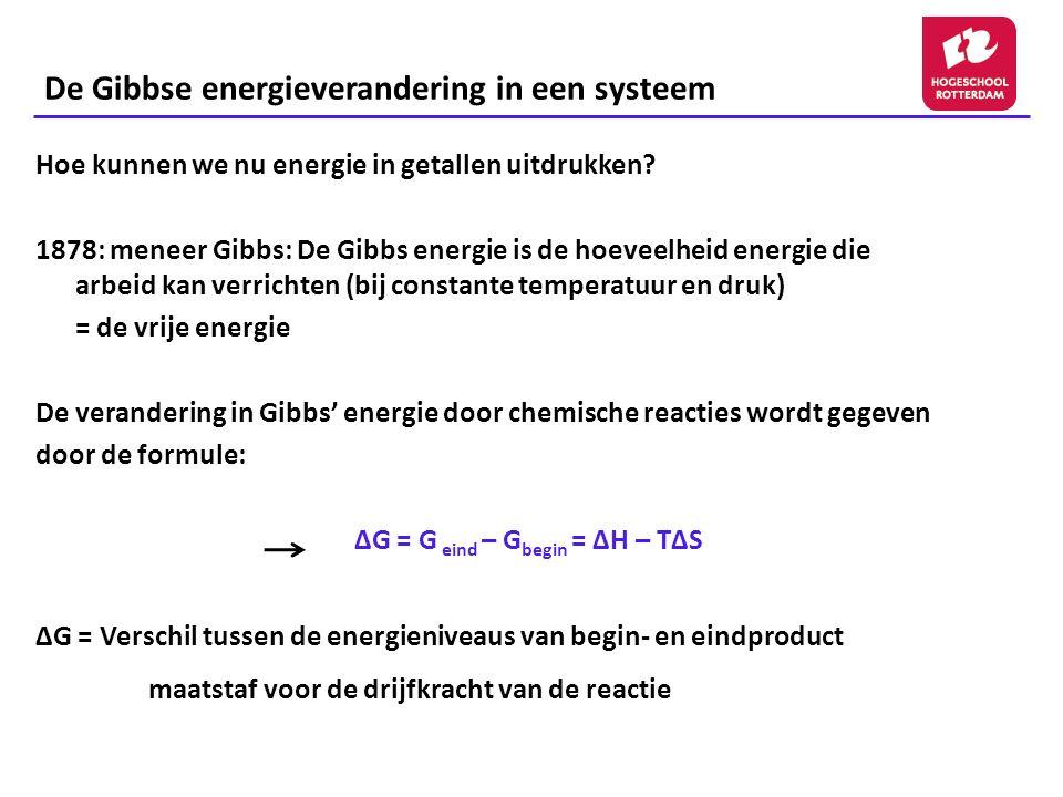 De Gibbse energieverandering in een systeem Hoe kunnen we nu energie in getallen uitdrukken? 1878: meneer Gibbs: De Gibbs energie is de hoeveelheid en