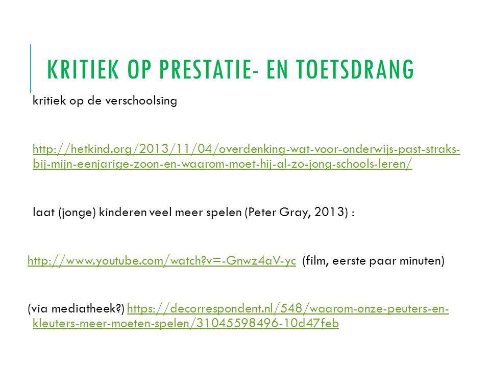 KRITIEK OP PRESTATIE- EN TOETSDRANG kritiek op de verschoolsing http://hetkind.org/2013/11/04/overdenking-wat-voor-onderwijs-past-straks- bij-mijn-een