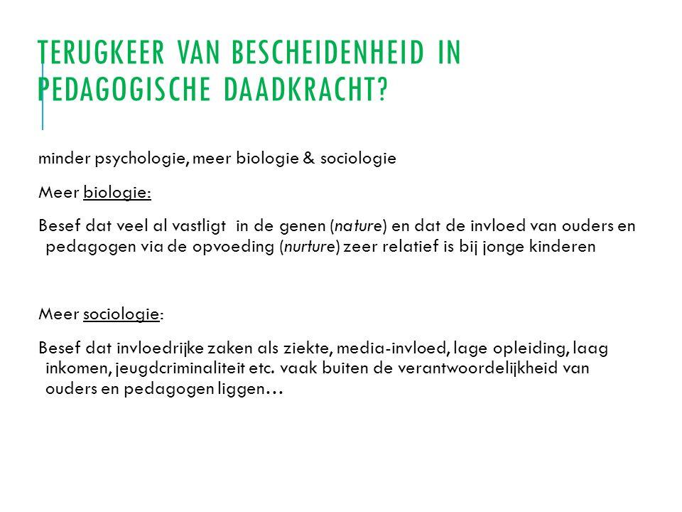 TERUGKEER VAN BESCHEIDENHEID IN PEDAGOGISCHE DAADKRACHT? minder psychologie, meer biologie & sociologie Meer biologie: Besef dat veel al vastligt in d