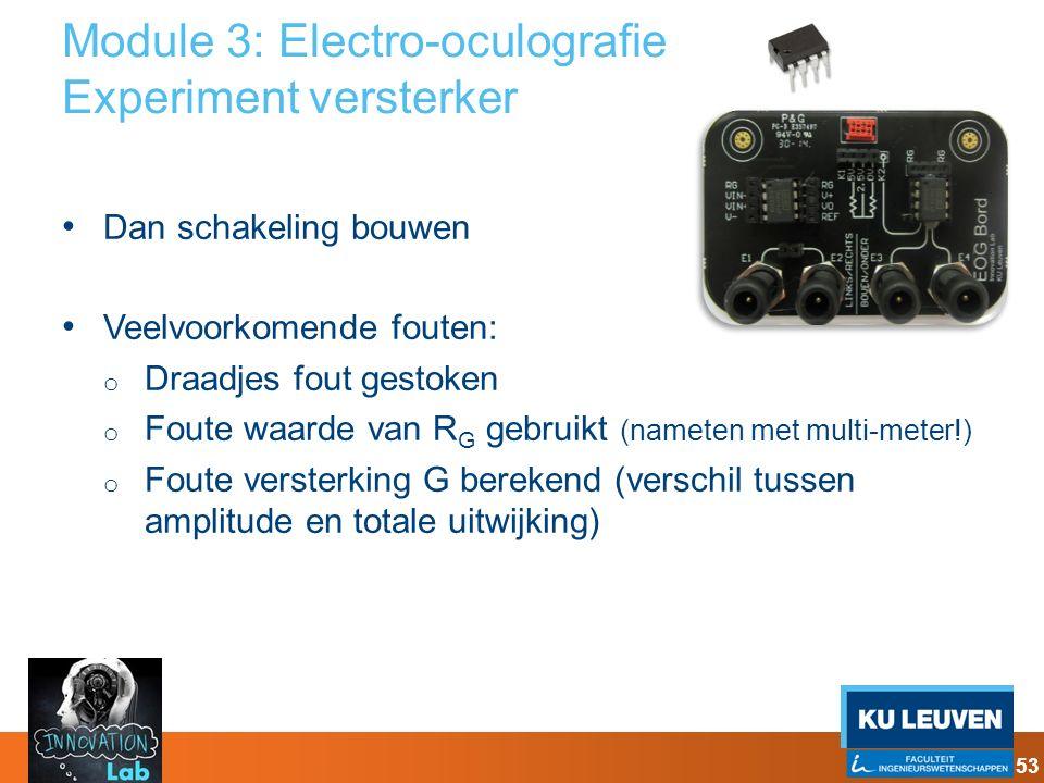 Module 3: Electro-oculografie Experiment versterker Dan schakeling bouwen Veelvoorkomende fouten: o Draadjes fout gestoken o Foute waarde van R G gebr