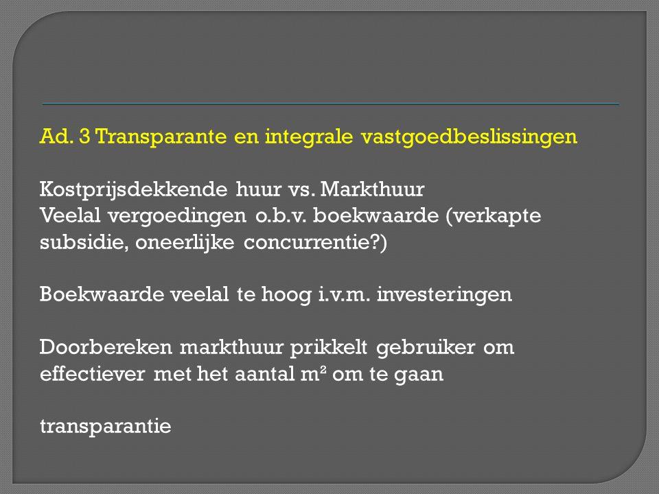 Ad. 3 Transparante en integrale vastgoedbeslissingen Kostprijsdekkende huur vs. Markthuur Veelal vergoedingen o.b.v. boekwaarde (verkapte subsidie, on