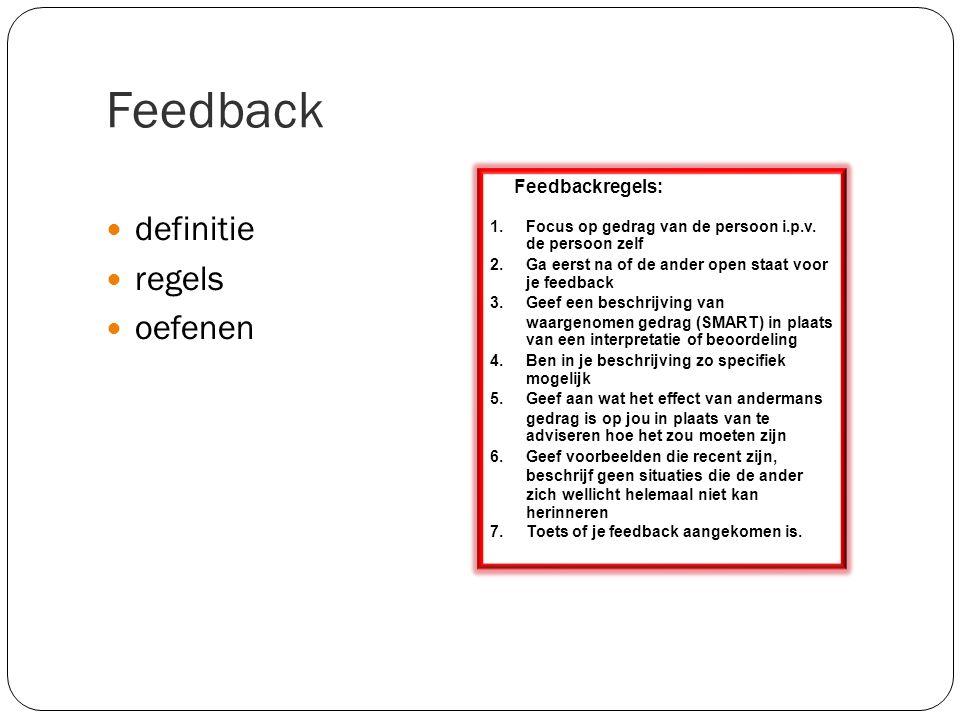 Feedback definitie regels oefenen Feedbackregels: 1.Focus op gedrag van de persoon i.p.v. de persoon zelf 2.Ga eerst na of de ander open staat voor je