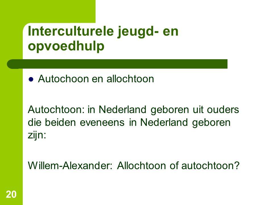 Interculturele jeugd- en opvoedhulp ●Autochoon en allochtoon Autochtoon: in Nederland geboren uit ouders die beiden eveneens in Nederland geboren zijn