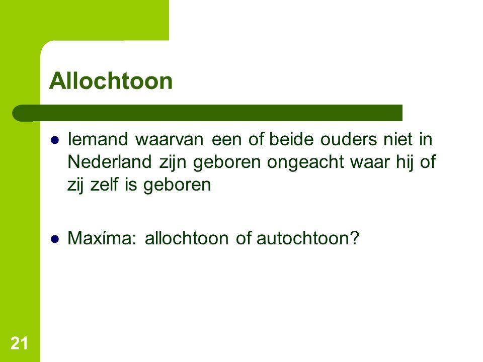 Allochtoon ●Iemand waarvan een of beide ouders niet in Nederland zijn geboren ongeacht waar hij of zij zelf is geboren ●Maxíma: allochtoon of autochto