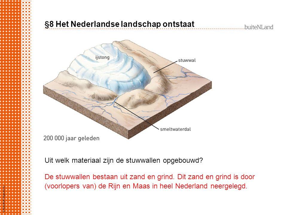 §8 Het Nederlandse landschap ontstaat Uit welk materiaal zijn de stuwwallen opgebouwd? De stuwwallen bestaan uit zand en grind. Dit zand en grind is d