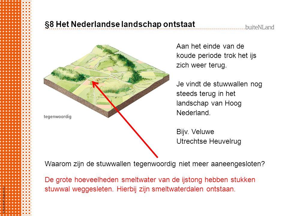 §8 Het Nederlandse landschap ontstaat Aan het einde van de koude periode trok het ijs zich weer terug. Je vindt de stuwwallen nog steeds terug in het