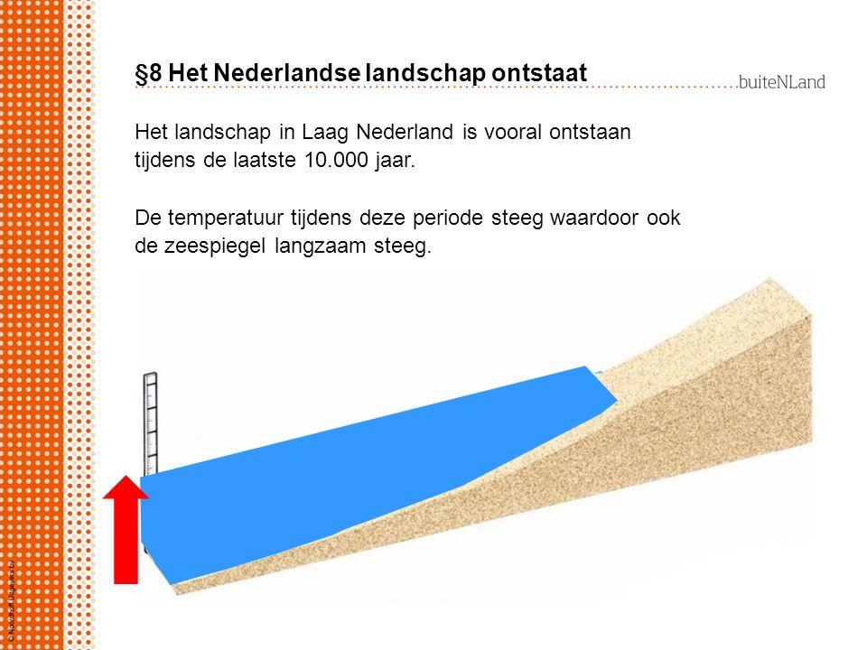 §8 Het Nederlandse landschap ontstaat Het landschap in Laag Nederland is vooral ontstaan tijdens de laatste 10.000 jaar. De temperatuur tijdens deze p
