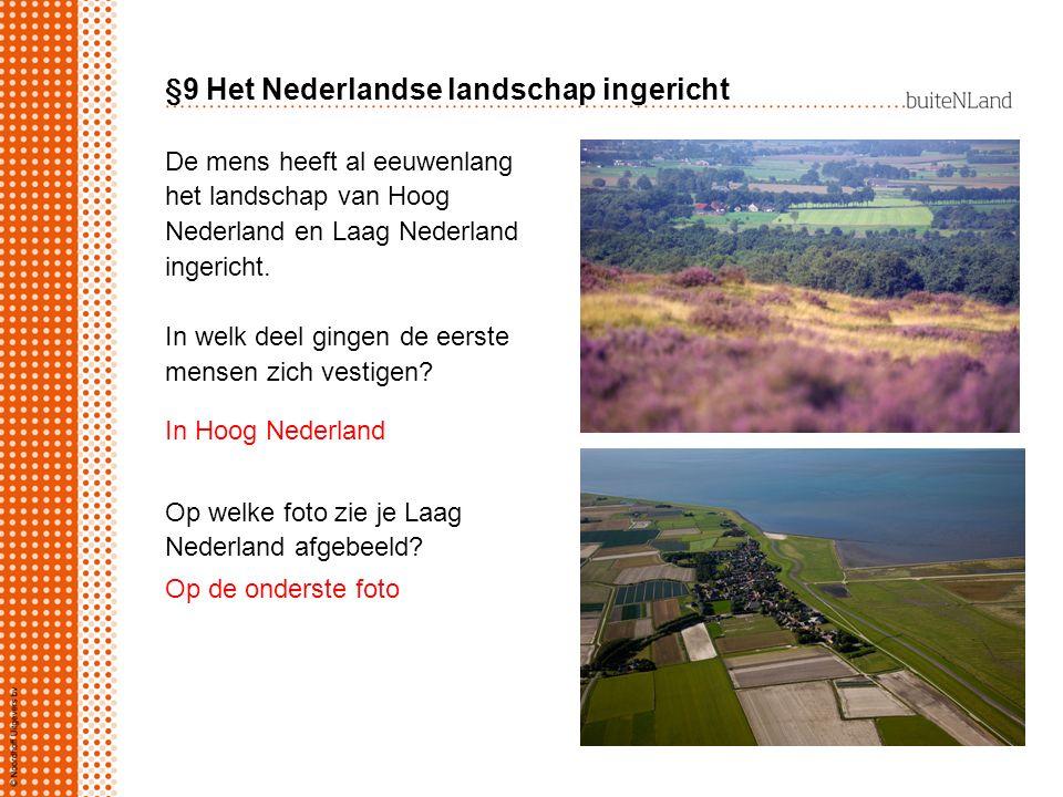 §9 Het Nederlandse landschap ingericht De mens heeft al eeuwenlang het landschap van Hoog Nederland en Laag Nederland ingericht. In welk deel gingen d