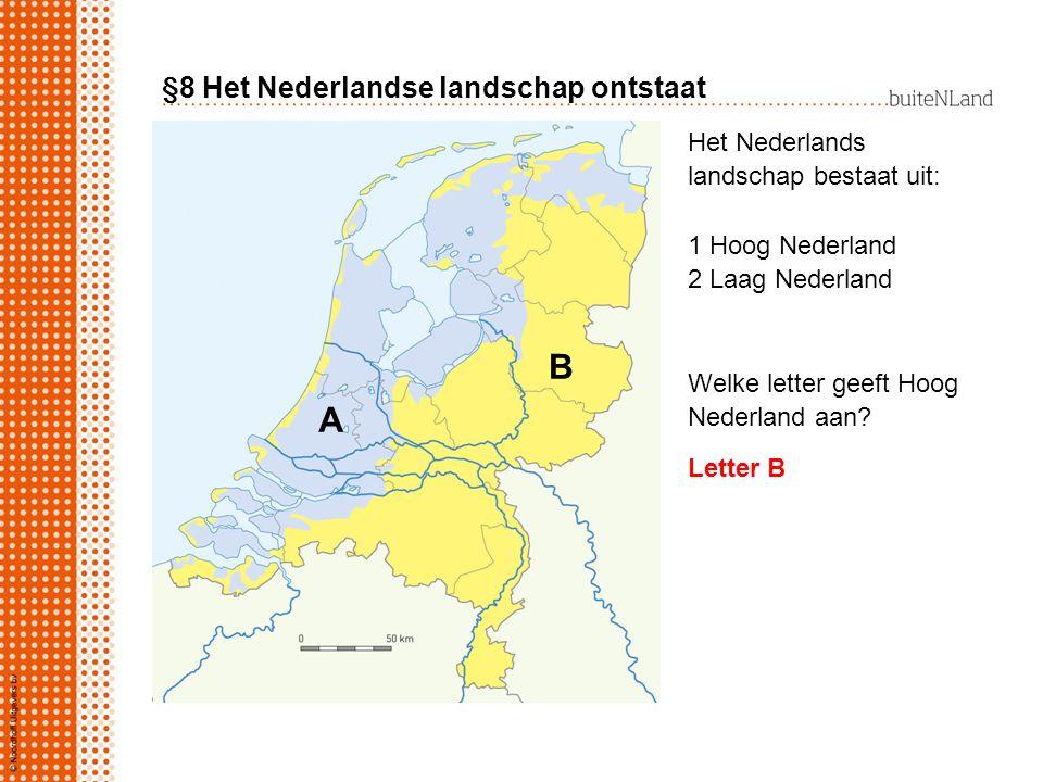 §8 Het Nederlandse landschap ontstaat Het Nederlandse landschap bestaat uit: 1 Hoog Nederland 2 Laag Nederland Welke letter geeft Hoog Nederland aan.