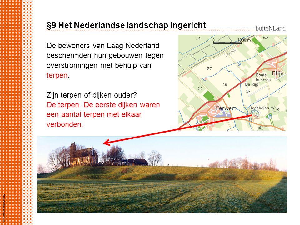 §9 Het Nederlandse landschap ingericht De bewoners van Laag Nederland beschermden hun gebouwen tegen overstromingen met behulp van terpen. Zijn terpen