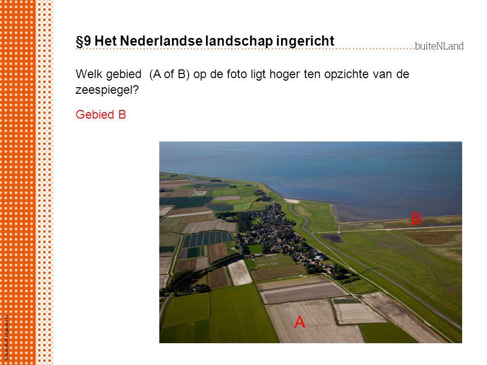 §9 Het Nederlandse landschap ingericht Welk gebied (A of B) op de foto ligt hoger ten opzichte van de zeespiegel? Gebied B A B