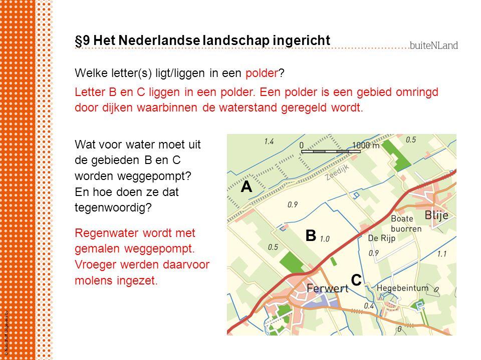 §9 Het Nederlandse landschap ingericht Welke letter(s) ligt/liggen in een polder? A B C Letter B en C liggen in een polder. Een polder is een gebied o