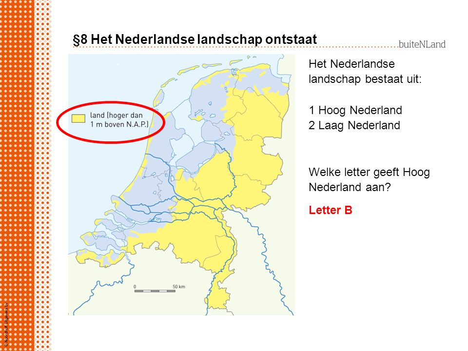 §8 Het Nederlandse landschap ontstaat Het Nederlandse landschap bestaat uit: 1 Hoog Nederland 2 Laag Nederland Welke letter geeft Hoog Nederland aan?