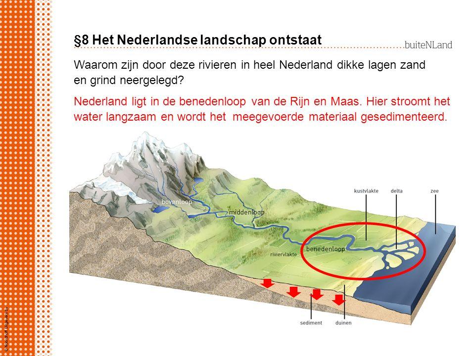 §8 Het Nederlandse landschap ontstaat Waarom zijn door deze rivieren in heel Nederland dikke lagen zand en grind neergelegd? Nederland ligt in de bene