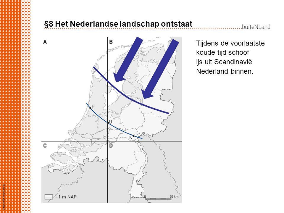 §8 Het Nederlandse landschap ontstaat Tijdens de voorlaatste koude tijd schoof ijs uit Scandinavië Nederland binnen.