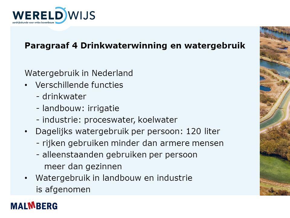 Paragraaf 4 Drinkwaterwinning en watergebruik Watergebruik in Nederland Verschillende functies - drinkwater - landbouw: irrigatie - industrie: proceswater, koelwater Dagelijks watergebruik per persoon: 120 liter - rijken gebruiken minder dan armere mensen - alleenstaanden gebruiken per persoon meer dan gezinnen Watergebruik in landbouw en industrie is afgenomen