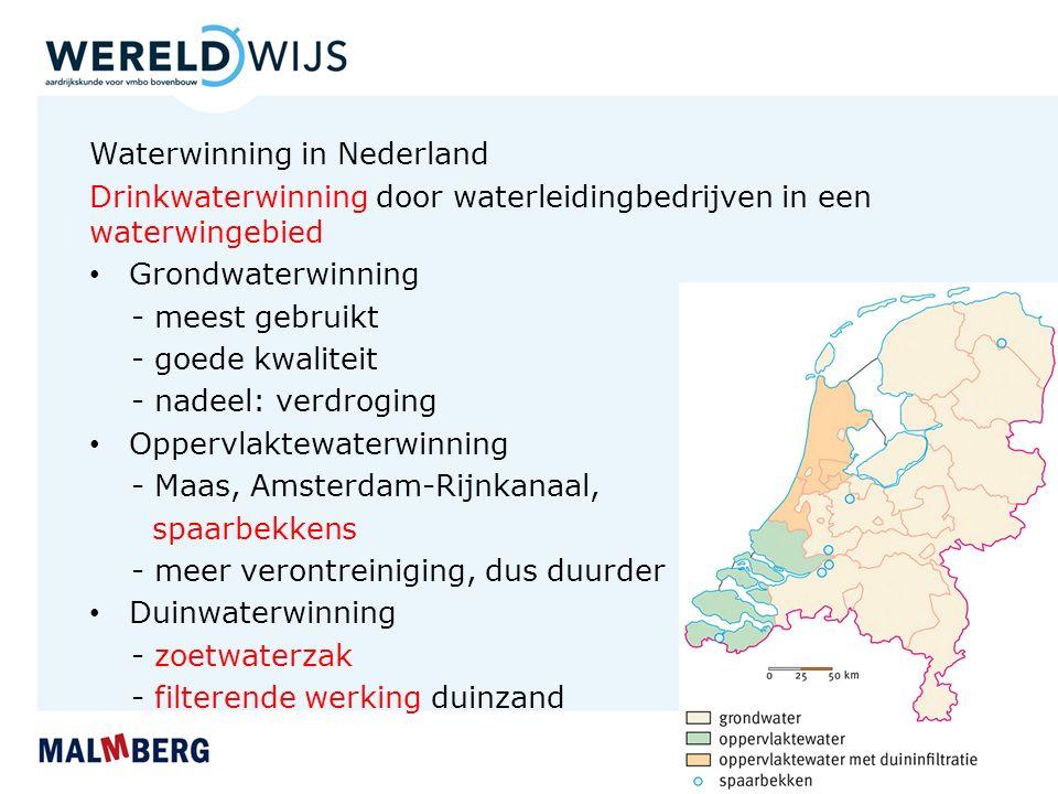 Waterwinning in Nederland Drinkwaterwinning door waterleidingbedrijven in een waterwingebied Grondwaterwinning - meest gebruikt - goede kwaliteit - nadeel: verdroging Oppervlaktewaterwinning - Maas, Amsterdam-Rijnkanaal, spaarbekkens - meer verontreiniging, dus duurder Duinwaterwinning - zoetwaterzak - filterende werking duinzand