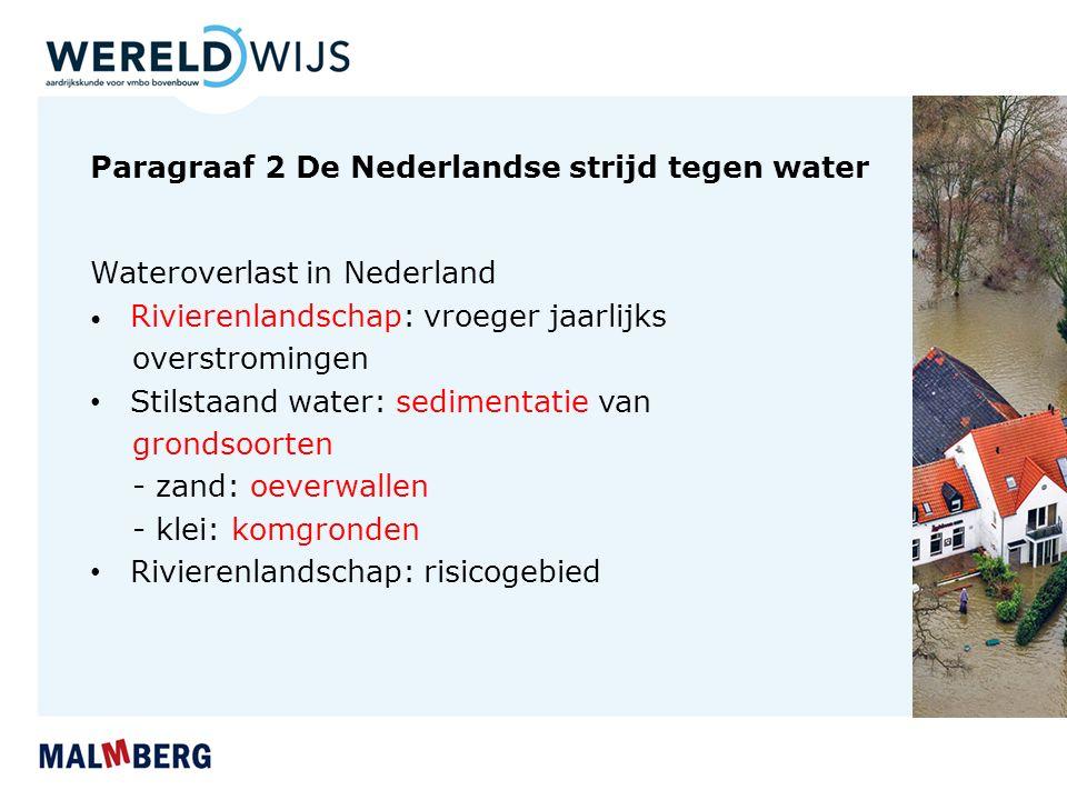 Paragraaf 2 De Nederlandse strijd tegen water Wateroverlast in Nederland Rivierenlandschap: vroeger jaarlijks overstromingen Stilstaand water: sedimentatie van grondsoorten - zand: oeverwallen - klei: komgronden Rivierenlandschap: risicogebied