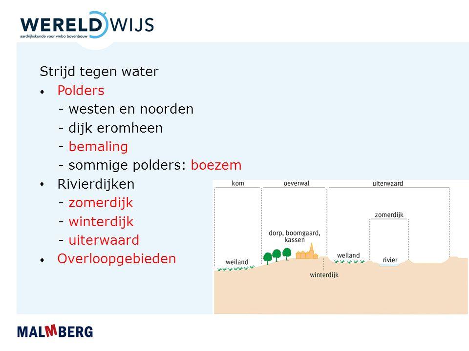 Strijd tegen water Polders - westen en noorden - dijk eromheen - bemaling - sommige polders: boezem Rivierdijken - zomerdijk - winterdijk - uiterwaard Overloopgebieden