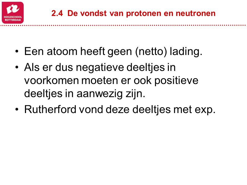 2.4 De vondst van protonen en neutronen Een atoom heeft geen (netto) lading. Als er dus negatieve deeltjes in voorkomen moeten er ook positieve deeltj