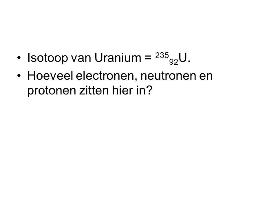 Isotoop van Uranium = 235 92 U. Hoeveel electronen, neutronen en protonen zitten hier in?
