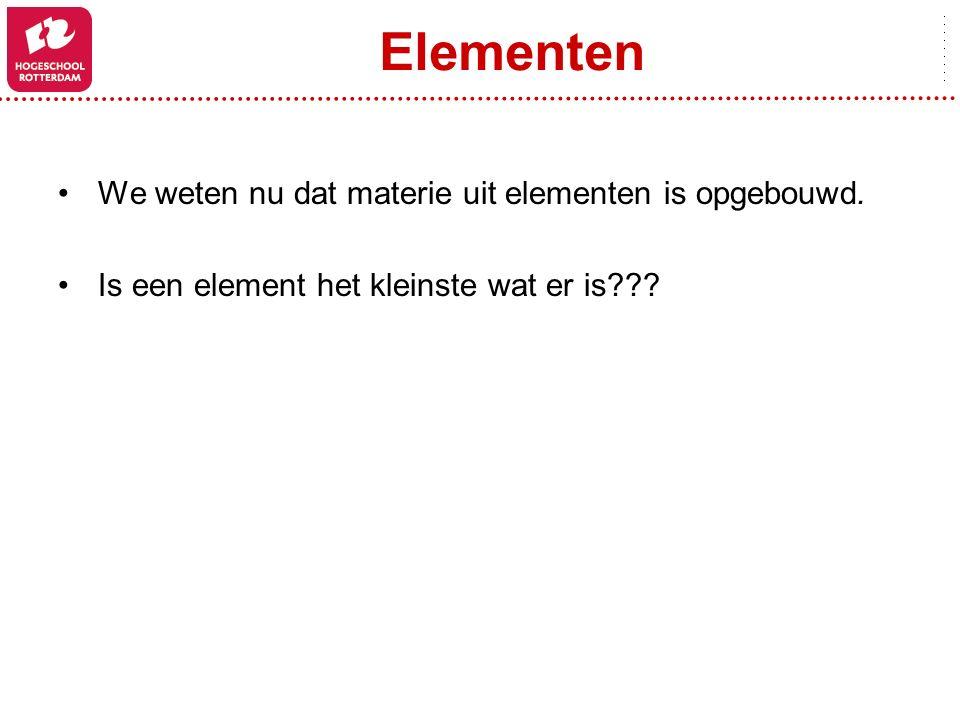 Elementen We weten nu dat materie uit elementen is opgebouwd. Is een element het kleinste wat er is???