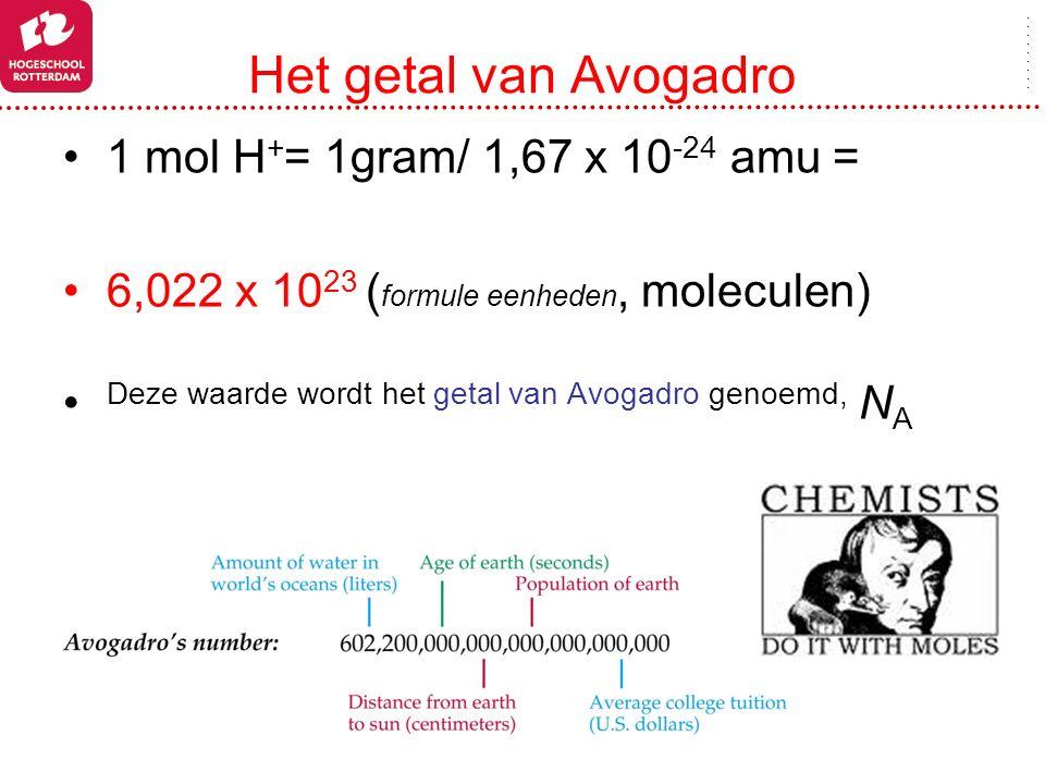 Het getal van Avogadro 1 mol H + = 1gram/ 1,67 x 10 -24 amu = 6,022 x 10 23 ( formule eenheden, moleculen) Deze waarde wordt het getal van Avogadro ge