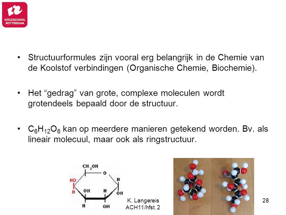K. Langereis ACH11/hfst. 2 28 Structuurformules zijn vooral erg belangrijk in de Chemie van de Koolstof verbindingen (Organische Chemie, Biochemie). H