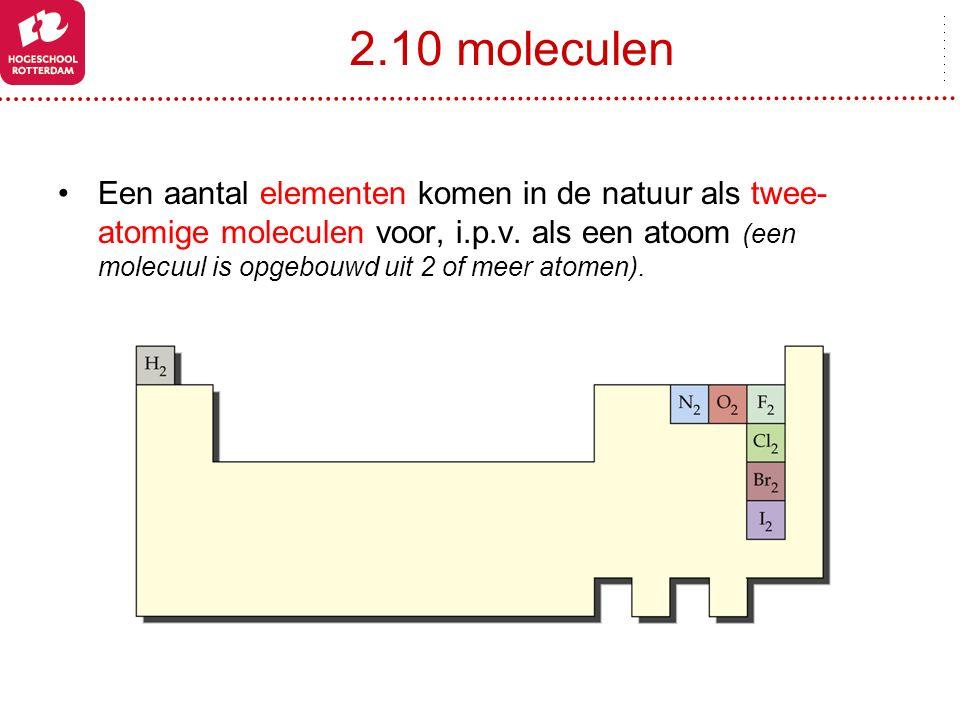 2.10 moleculen Een aantal elementen komen in de natuur als twee- atomige moleculen voor, i.p.v. als een atoom (een molecuul is opgebouwd uit 2 of meer
