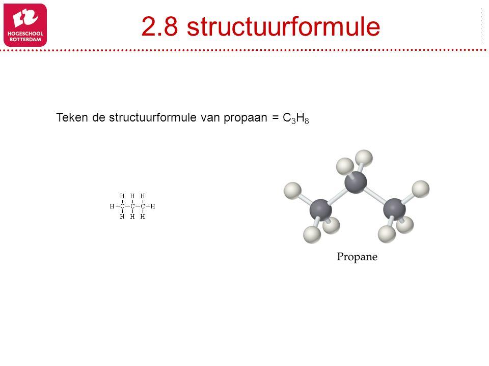 2.8 structuurformule Teken de structuurformule van propaan = C 3 H 8