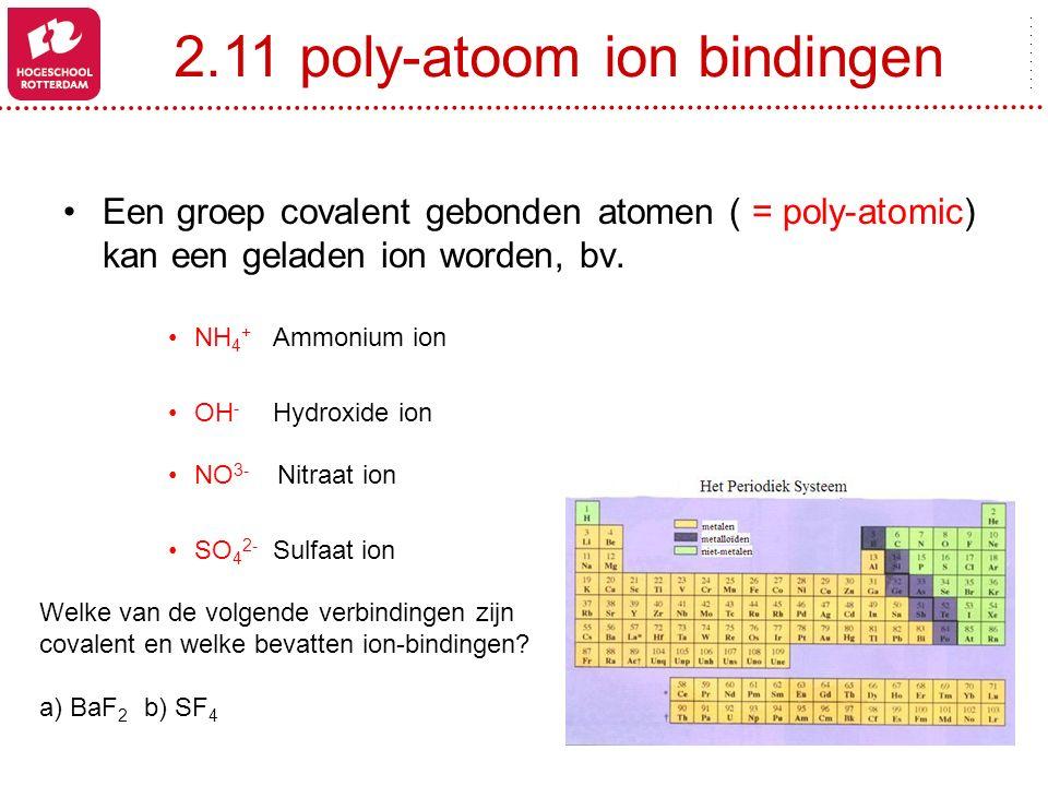 2.11 poly-atoom ion bindingen Een groep covalent gebonden atomen ( = poly-atomic) kan een geladen ion worden, bv. NH 4 + Ammonium ion OH - Hydroxide i