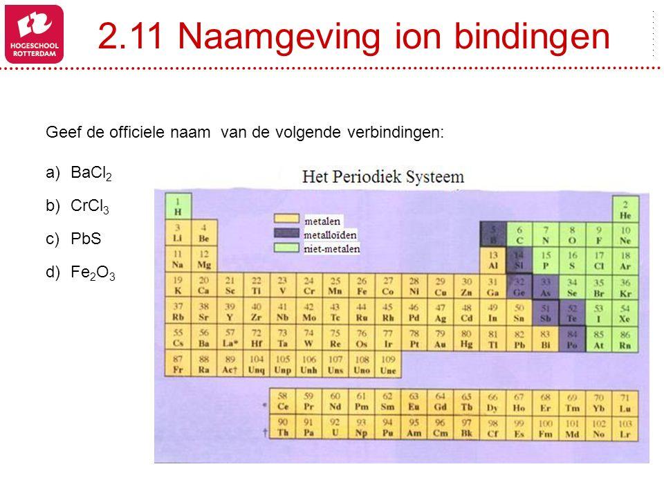 2.11 Naamgeving ion bindingen Geef de officiele naam van de volgende verbindingen: a)BaCl 2 b)CrCl 3 c)PbS d)Fe 2 O 3
