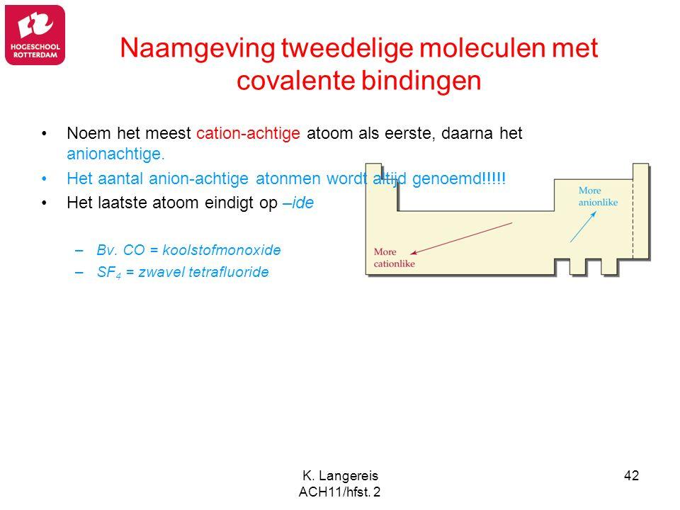 K. Langereis ACH11/hfst. 2 42 Naamgeving tweedelige moleculen met covalente bindingen Noem het meest cation-achtige atoom als eerste, daarna het anion