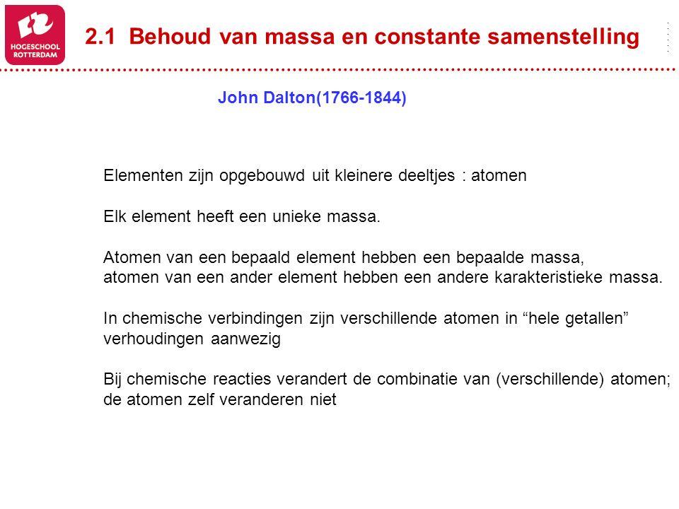 2.1 Behoud van massa en constante samenstelling John Dalton(1766-1844) Elementen zijn opgebouwd uit kleinere deeltjes : atomen Elk element heeft een u