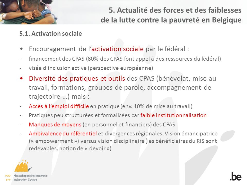 5.1. Activation sociale Encouragement de l'activation sociale par le fédéral : -financement des CPAS (80% des CPAS font appel à des ressources du fédé