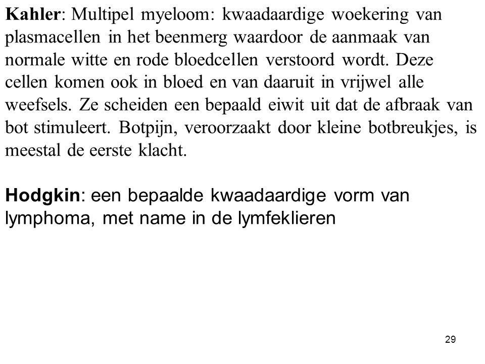 29 Kahler: Multipel myeloom: kwaadaardige woekering van plasmacellen in het beenmerg waardoor de aanmaak van normale witte en rode bloedcellen verstoord wordt.