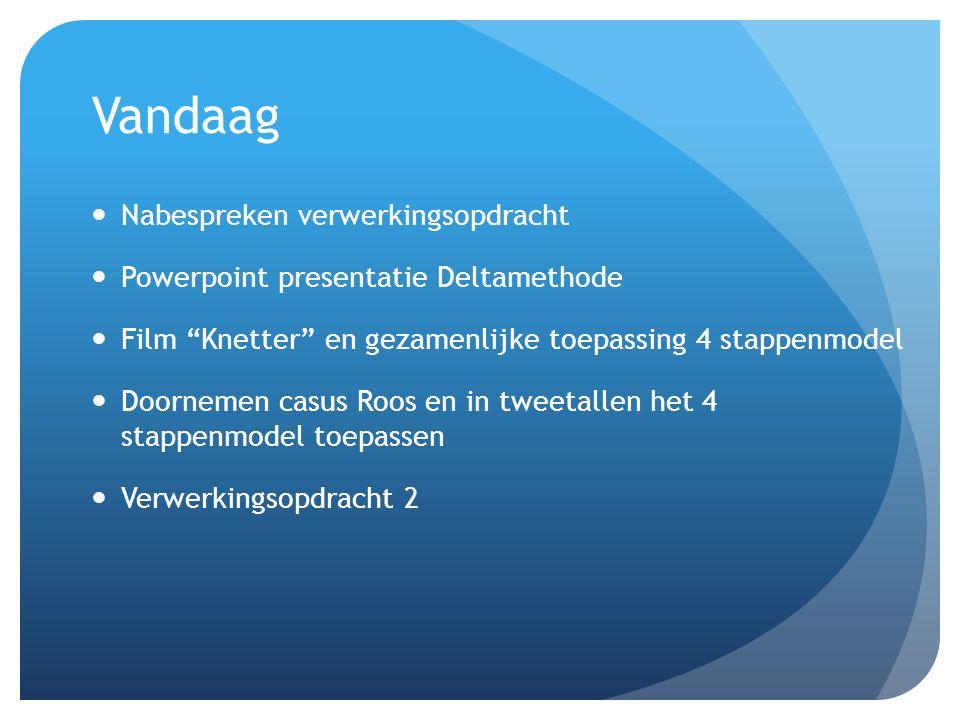 Vandaag Nabespreken verwerkingsopdracht Powerpoint presentatie Deltamethode Film Knetter en gezamenlijke toepassing 4 stappenmodel Doornemen casus Roos en in tweetallen het 4 stappenmodel toepassen Verwerkingsopdracht 2