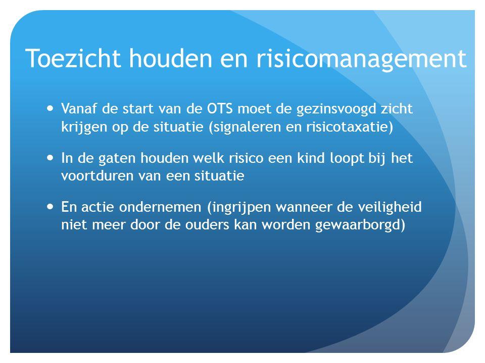 Toezicht houden en risicomanagement Vanaf de start van de OTS moet de gezinsvoogd zicht krijgen op de situatie (signaleren en risicotaxatie) In de gat