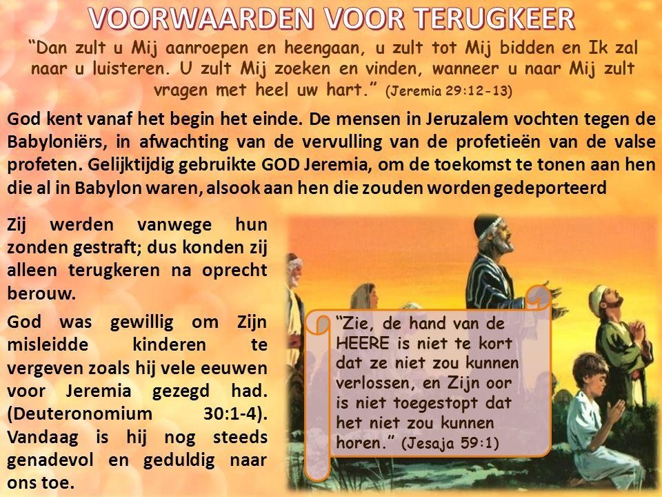 Dan zult u Mij aanroepen en heengaan, u zult tot Mij bidden en Ik zal naar u luisteren.