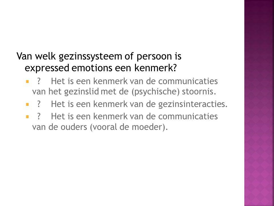 Van welk gezinssysteem of persoon is expressed emotions een kenmerk?  ? Het is een kenmerk van de communicaties van het gezinslid met de (psychische)