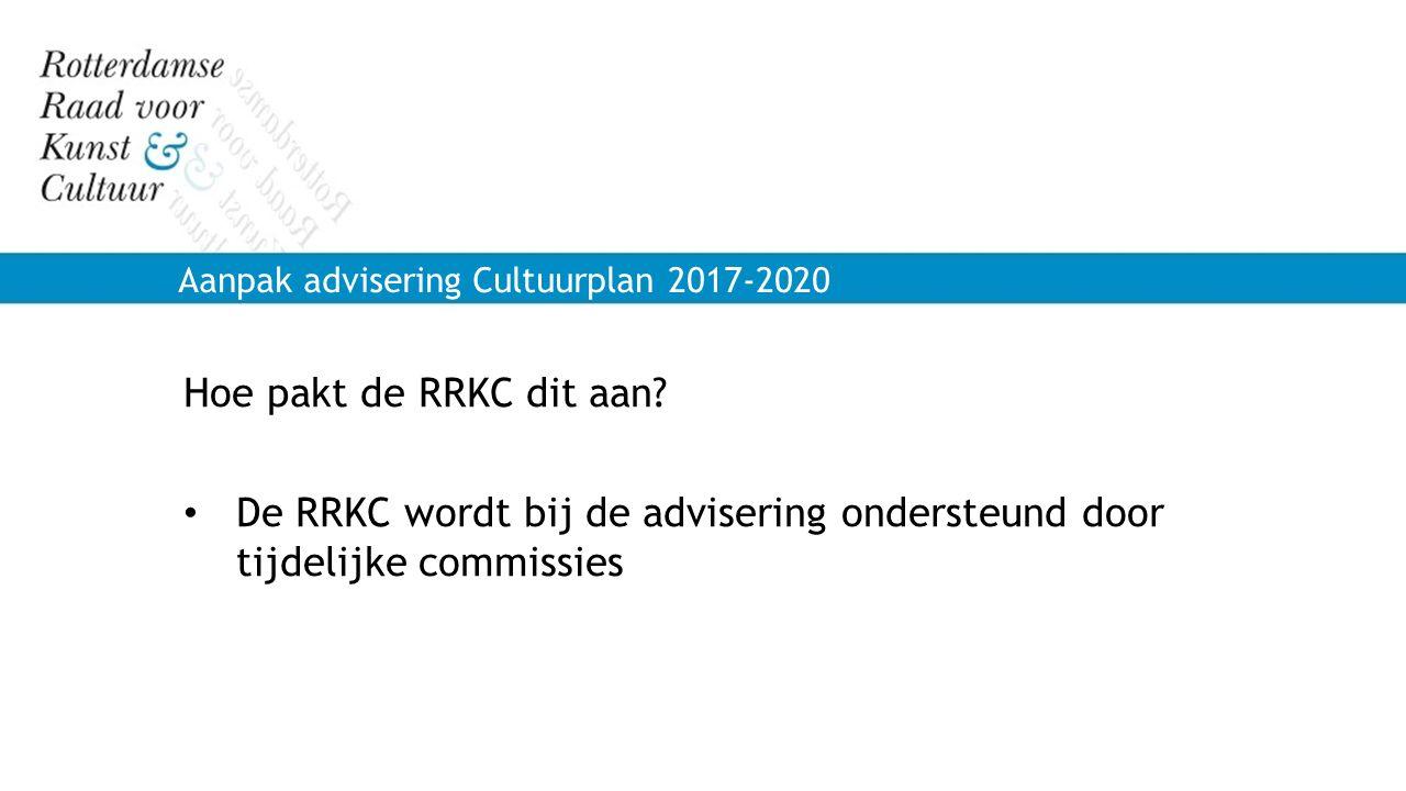 Aanpak advisering Cultuurplan 2017-2020 Hoe pakt de RRKC dit aan? De RRKC wordt bij de advisering ondersteund door tijdelijke commissies
