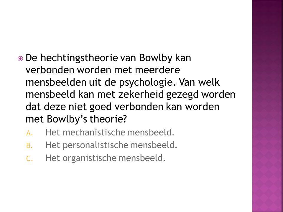  De hechtingstheorie van Bowlby kan verbonden worden met meerdere mensbeelden uit de psychologie. Van welk mensbeeld kan met zekerheid gezegd worden