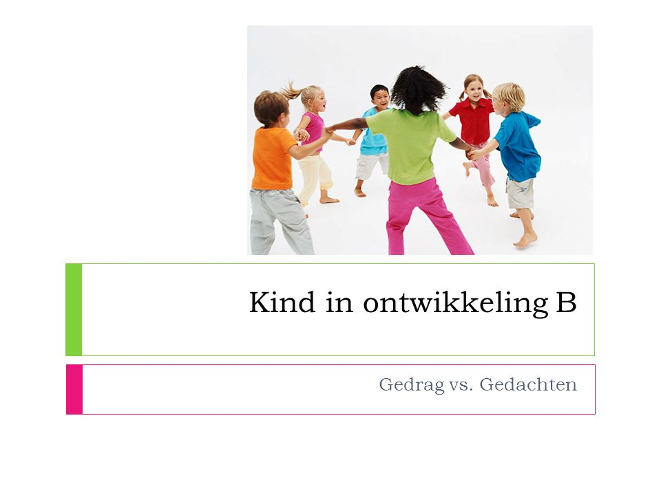 Kind in ontwikkeling B Gedrag vs. Gedachten