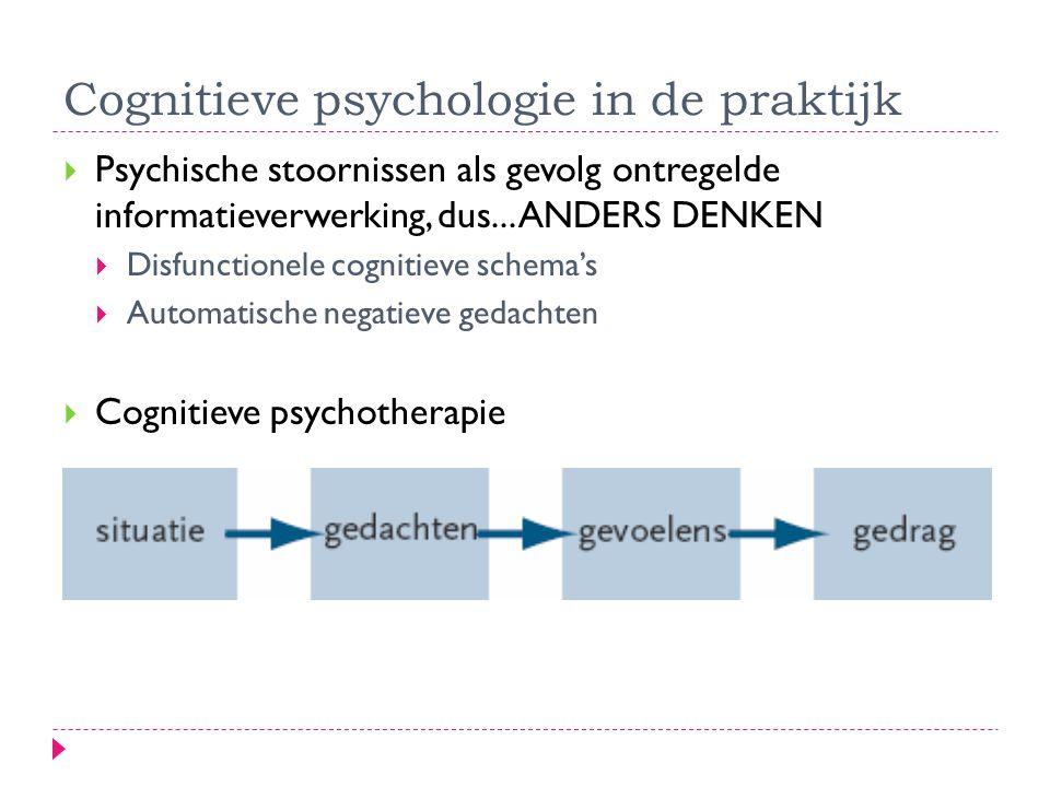 Cognitieve psychologie in de praktijk  Psychische stoornissen als gevolg ontregelde informatieverwerking, dus... ANDERS DENKEN  Disfunctionele cogni