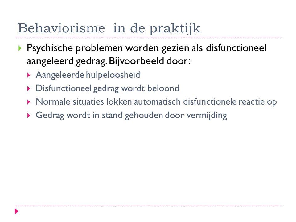 Behaviorisme in de praktijk  Psychische problemen worden gezien als disfunctioneel aangeleerd gedrag. Bijvoorbeeld door:  Aangeleerde hulpeloosheid