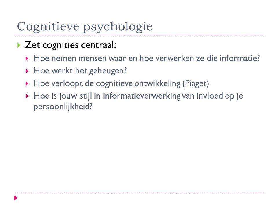 Cognitieve psychologie  Zet cognities centraal:  Hoe nemen mensen waar en hoe verwerken ze die informatie?  Hoe werkt het geheugen?  Hoe verloopt