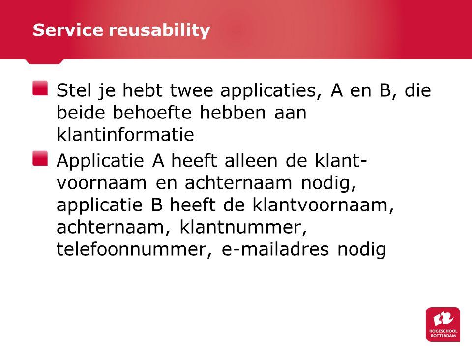 Service reusability Stel je hebt twee applicaties, A en B, die beide behoefte hebben aan klantinformatie Applicatie A heeft alleen de klant- voornaam en achternaam nodig, applicatie B heeft de klantvoornaam, achternaam, klantnummer, telefoonnummer, e-mailadres nodig