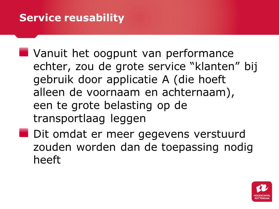 Service reusability Vanuit het oogpunt van performance echter, zou de grote service klanten bij gebruik door applicatie A (die hoeft alleen de voornaam en achternaam), een te grote belasting op de transportlaag leggen Dit omdat er meer gegevens verstuurd zouden worden dan de toepassing nodig heeft