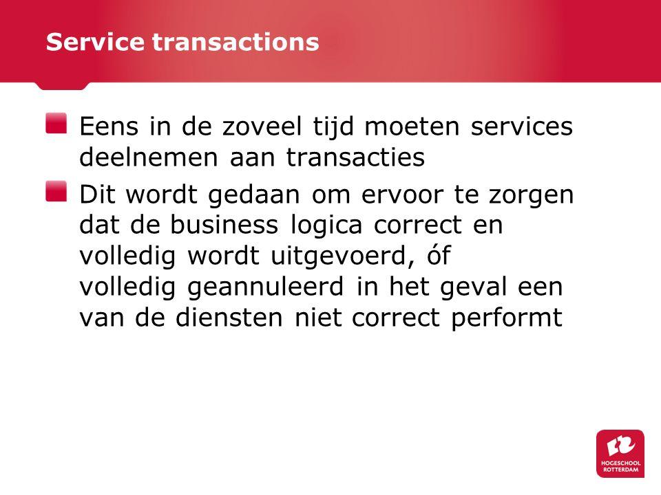 Service transactions Eens in de zoveel tijd moeten services deelnemen aan transacties Dit wordt gedaan om ervoor te zorgen dat de business logica correct en volledig wordt uitgevoerd, óf volledig geannuleerd in het geval een van de diensten niet correct performt