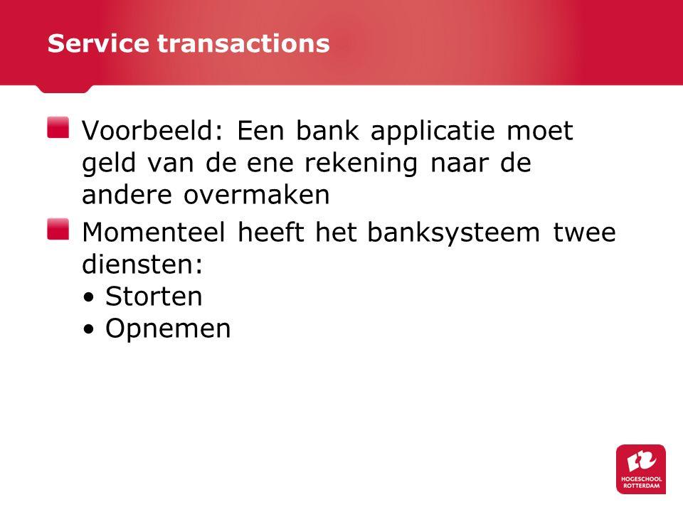 Service transactions Voorbeeld: Een bank applicatie moet geld van de ene rekening naar de andere overmaken Momenteel heeft het banksysteem twee diensten: Storten Opnemen